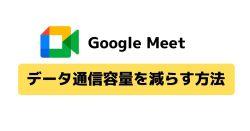 Google Meetのデータ通信量を減らす方法 iOS、Android、ブラウザ版を紹介