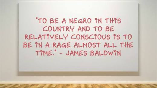 to be a negro in this country and to be relatively conscious is to be in a rage almost all the time-- James Baldwin