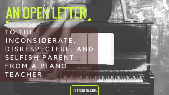 An Open Letter to the Inconsiderate, Disrespectful, and Selfish Parent From a Piano Teacher