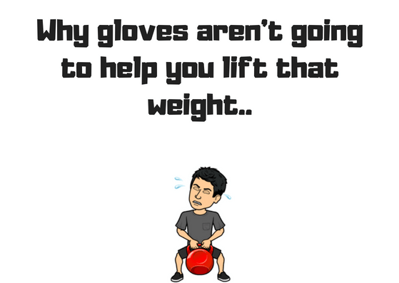 gloves don't help you to lift weights