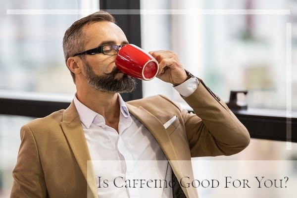 Is Caffeine Good Or Bad For Your Health