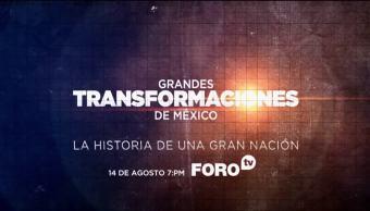 Promo Grandes Transformaciones Mexico Historia De Una Gran Nacion Lunes 14 De Agosto A Las 19:00 Horas