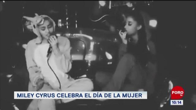 Miley Cyrus y Ariana Grande celebran el día de la mujer