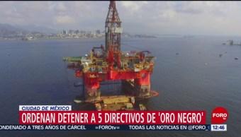 Ordenan arresto de 5 directivos de la empresa 'Oro Negro'