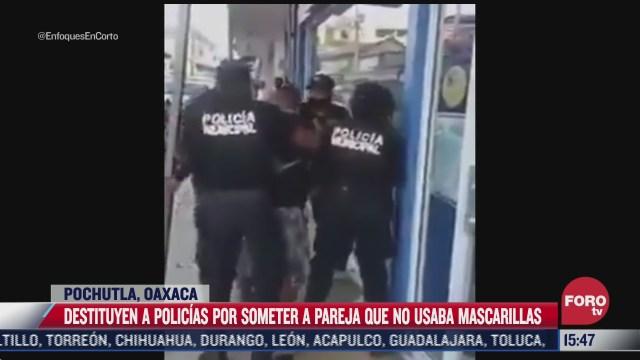 destituyen a policias por abuso de poder en oaxaca