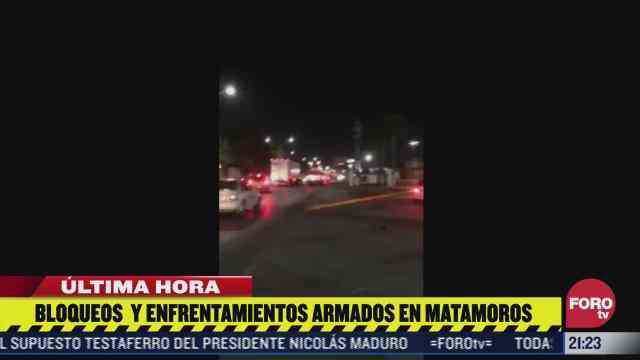 se registran bloqueos y enfrentamientos en matamoros tamaulipas