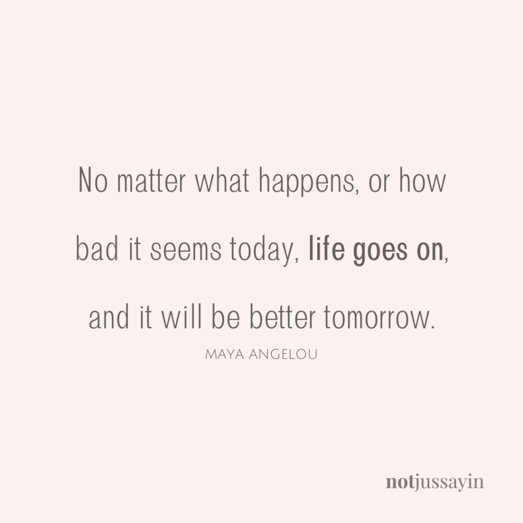 No matter what happens, or how bad it seems today, life goes on, and it will be better tomorrow.  Maya Angelou