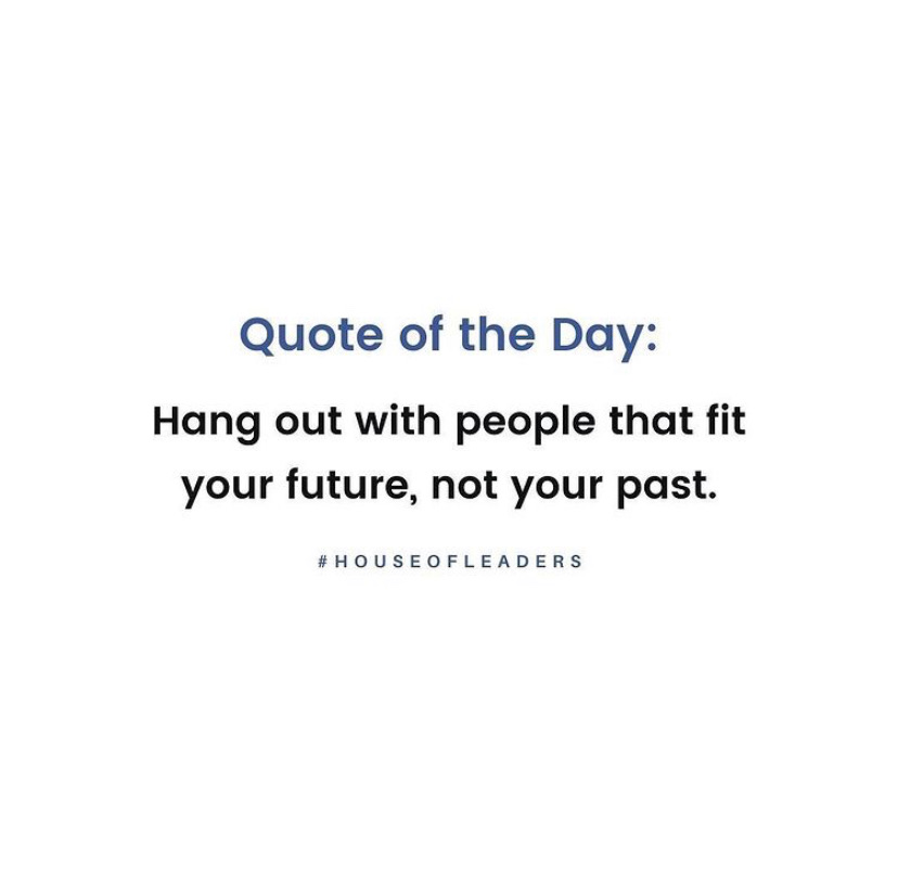 Quote of the day: Hang out with people that fit your future, not your past.