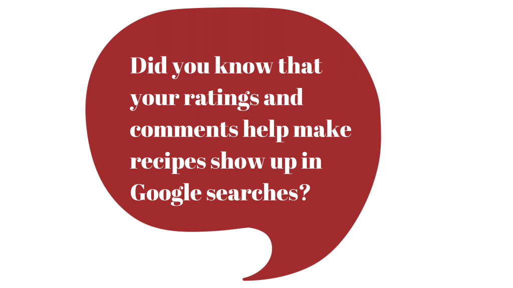 Maroon image of a conversation bubble with text: Did you know that your ratings and comments help make recipes show up in Google searches?