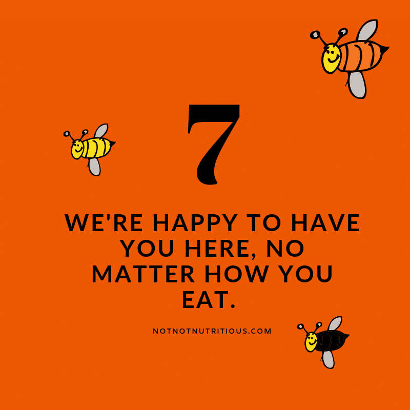 Text reads: 7 - We're happy to have you here, no matter what you eat. notnotnutritious.com Orange background, with graphics of 3 bees, each a different shape and colour.