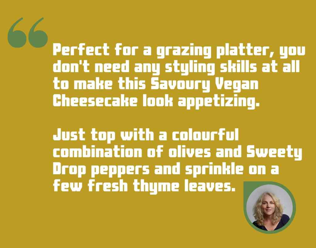 Infographic for Savoury Vegan Cheesecake. Text read: Perfect for a grazing platter, you don't need any styling skills to make this Savoury Vegan Cheesecake look appetizing. Just top with a colourful combination of olives and Sweety Drop peppers and sprinkle on a few fresh thyme leaves.
