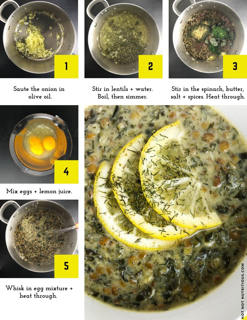 Infographic with steps for making Lentil, Lemon, and Dill Soup. Step 1: Saute the onion in olive oil. Step 2: Stir in the lentils and water. Boil, then simmer. Step 3: Stir in the spinach, butter, salt, and spices. Heat through. Step 4: In a measuring cup, mix eggs and lemon juice. Step 4: Whisk in egg mixture and heat through. (If vegan, omit the eggs and use coconut milk)