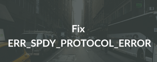 How to Fix ERR_SPDY_PROTOCOL_ERROR on Chrome
