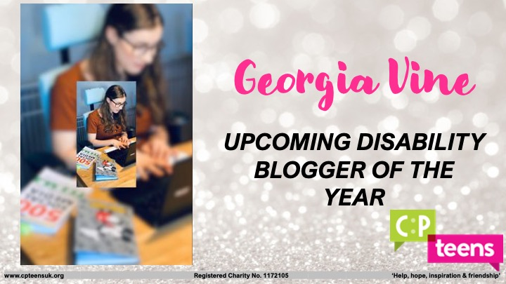 This photo says 'Georgia Vine Upcotming Disability Blogger of the Year' this is against at glittery background. It has CP Teens logo in the corner with CP been in a green speech box and Teens being in a pink speech box. Charity details are also in small text at the bottom. To the left there's a photo inside the same blurred image in a brown top with a note book and social media tip book around me.