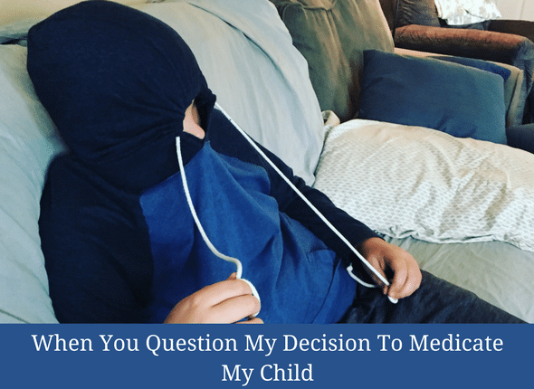 When You Question My Decision To Medicate My Child #mentalillness #childhoodanxiety #specialneeds #specialneedsmom