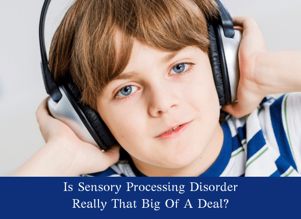 Is Sensory Processing Disorder Really That Big Of A Deal?