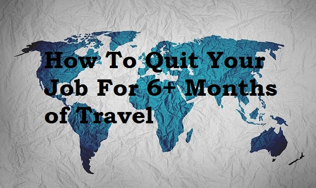 How To Quit Your Job for 6+ Months of Travel