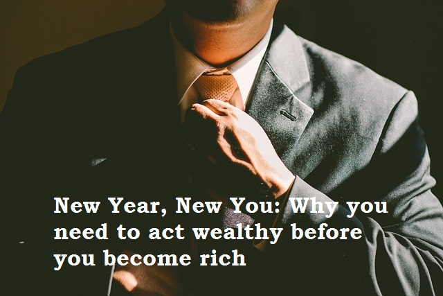 New Year, New You: Why you need to act wealthy before you become rich