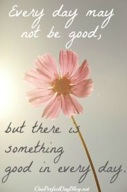 Every Day May Not Be Good But There Is Something Good In
