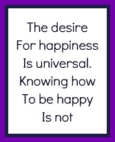 Desiring happy is different to knowing how to be happy.