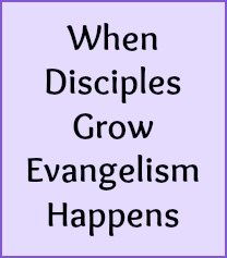 When disciples grow, evangelism happens.