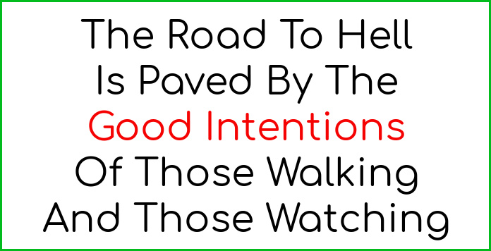The road to hell is paved by the good intentions of those walking and those watching!