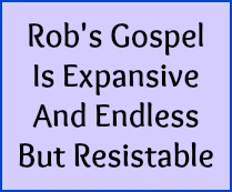 Rob's Gospel is expansive and endless but resistable.