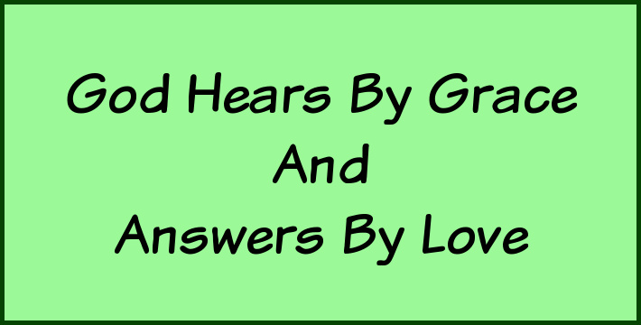 God hears by grace and answers by love.