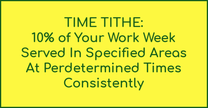 Time Tithe: 10% of your work week served in specified areas at predetermined times consistently.