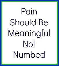 Pain should be meaningful not numbed.