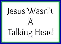 Jesus wasn't a talking head