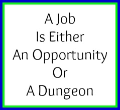 A job is either an opportunity or a dungeon