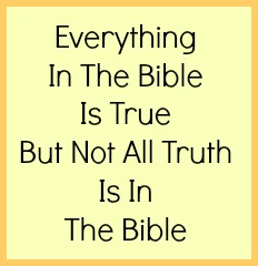 Everything in the Bible is true but not all truth is in the Bible