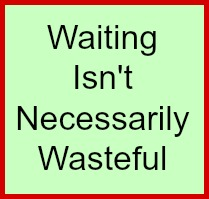 Waiting isn't necessarily wasteful