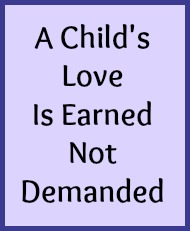 A child's love is earned not demanded.