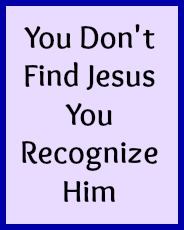 You don't find Jesus you recognize Him.