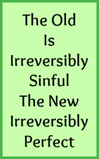 The old is irreversibly sinful the new irreversibly perfect.