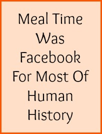 Meal time was Facebook for most of human history.