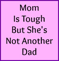 Mom is tough but she's not another Dad.