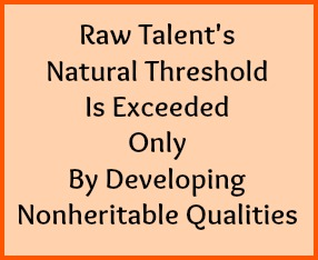 Raw talent's natural threshold is exceeded only by developing nonheritable qualities.