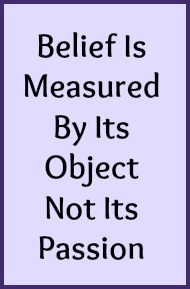 Belief is measured by its object not its passion.