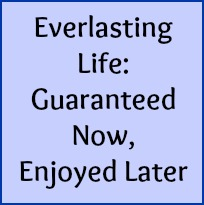Everlasting Life: guaranteed now, enjoyed later.