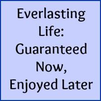 Everlasting Life: guaranteed now, enjoyed later.