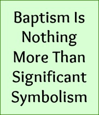 Baptism is nothing more than significant symbolism!