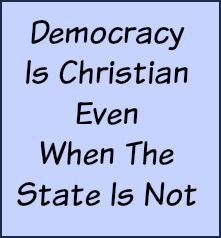 Democracy is Christian even when the state is not.
