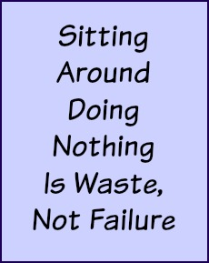 Sitting around doing nothing is waste, not failure.