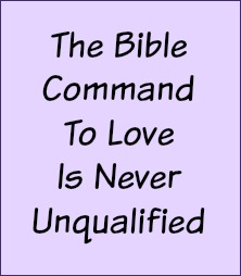 The Bible command to love is never unqualified.