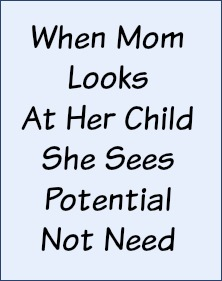 When Mom looks at her child, she sees potential not need.