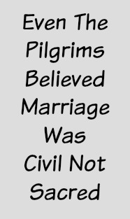 Even the pilgrims believed marriage was civil not sacred.