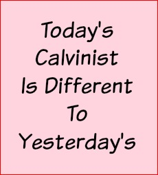 Today's Calvinist is different to yesterday's.